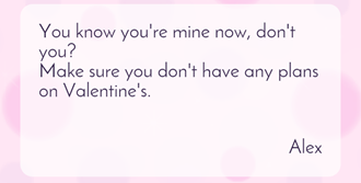 You know you're mine now, don't you? Make sure you don't have any plans on Valentine's.
