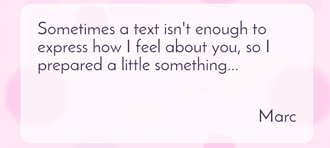 Sometimes a text isn't enough to express how I feel about you, so I prepared a little something...